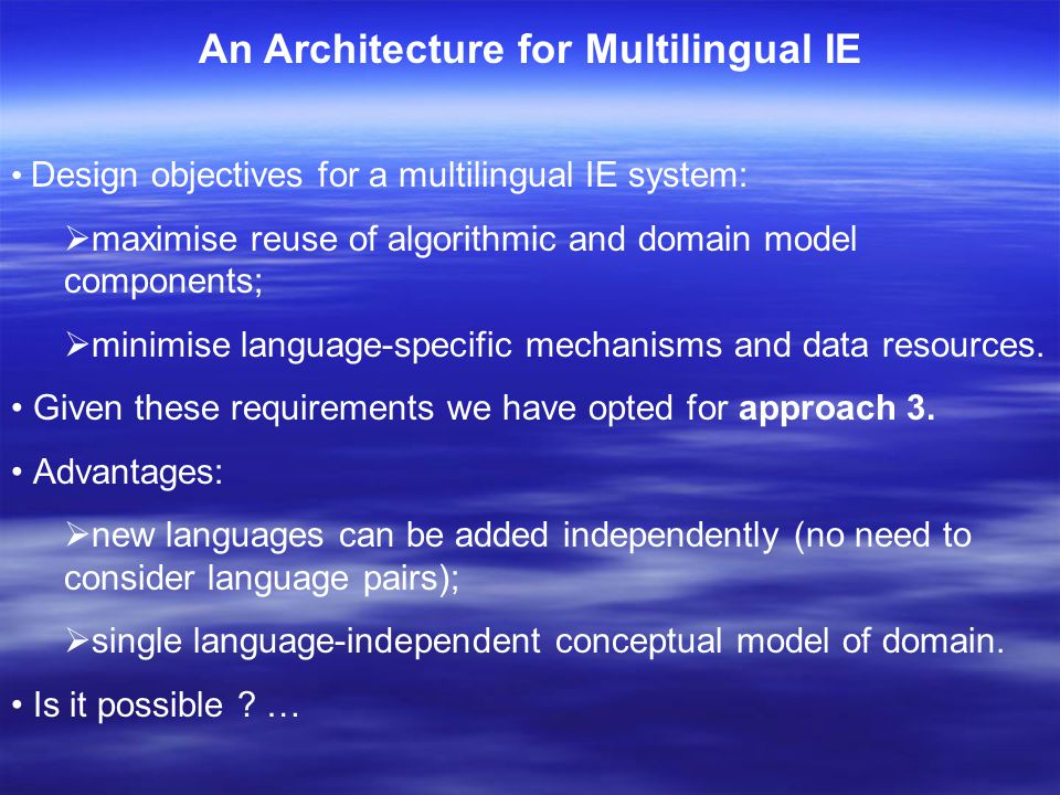 An Architecture for Multilingual IE Design objectives for a multilingual IE system:  maximise reuse of algorithmic and domain model components;  minimise language-specific mechanisms and data resources.