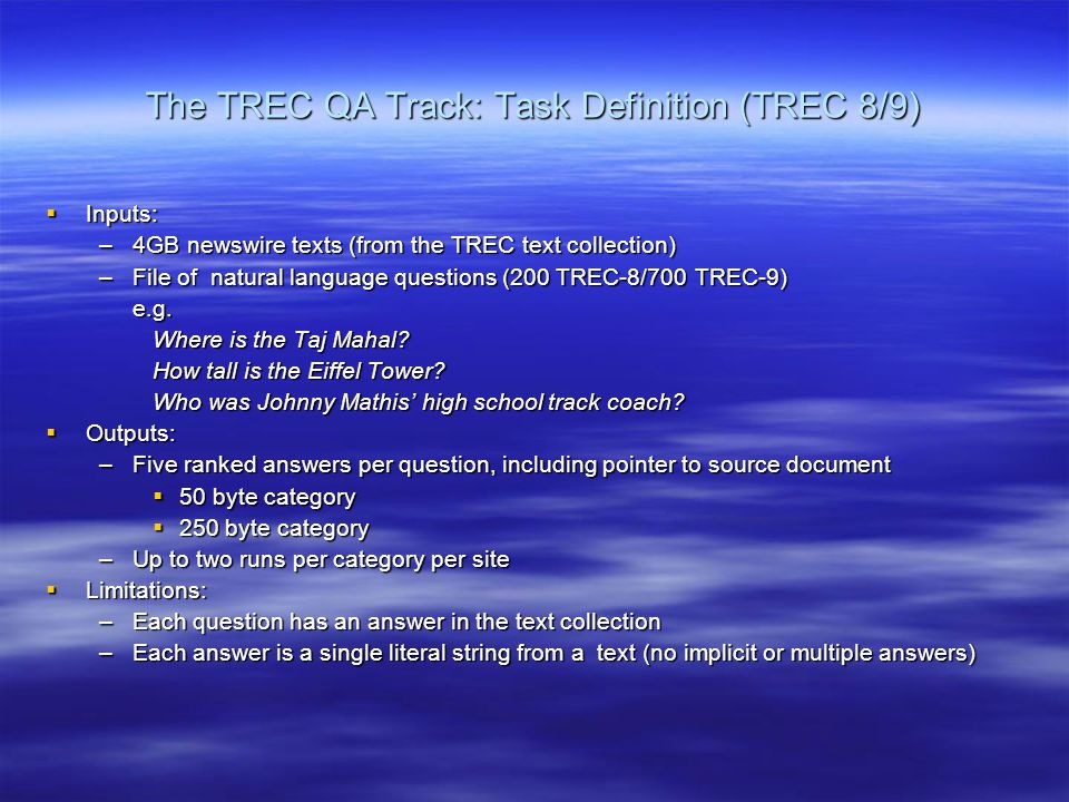 The TREC QA Track: Task Definition (TREC 8/9)  Inputs: –4GB newswire texts (from the TREC text collection) –File of natural language questions (200 TREC-8/700 TREC-9) e.g.