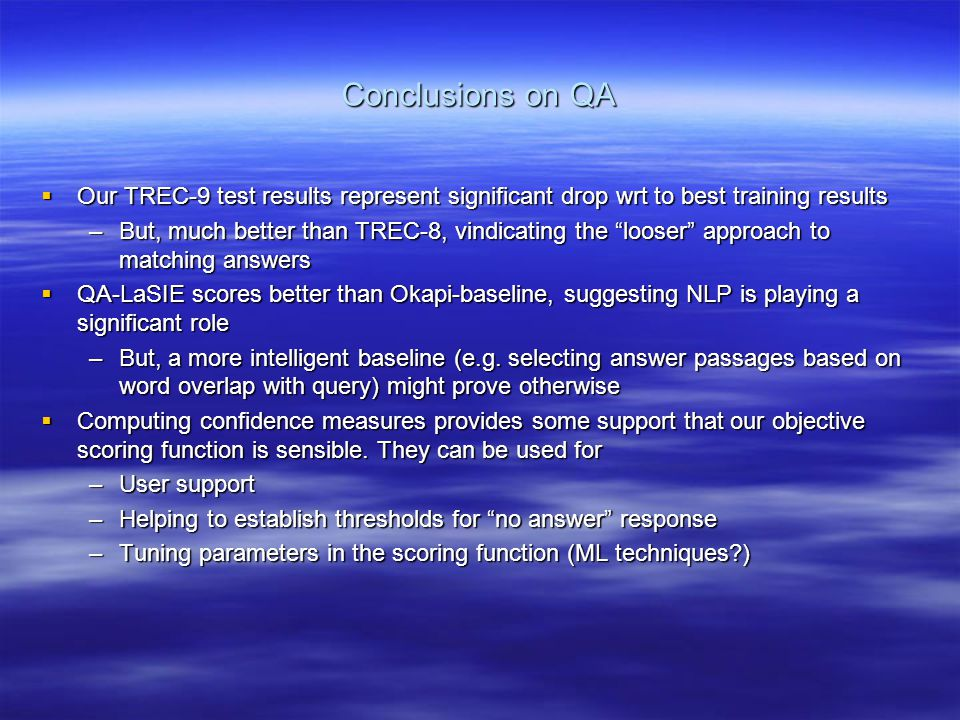 """Conclusions on QA  Our TREC-9 test results represent significant drop wrt to best training results –But, much better than TREC-8, vindicating the """"lo"""