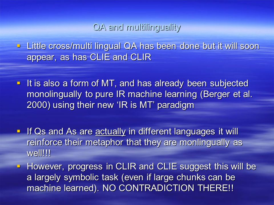 QA and multilinguality  Little cross/multi lingual QA has been done but it will soon appear, as has CLIE and CLIR  It is also a form of MT, and has already been subjected monolingually to pure IR machine learning (Berger et al.