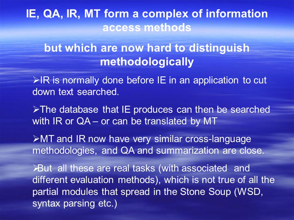 IE, QA, IR, MT form a complex of information access methods but which are now hard to distinguish methodologically  IR is normally done before IE in an application to cut down text searched.