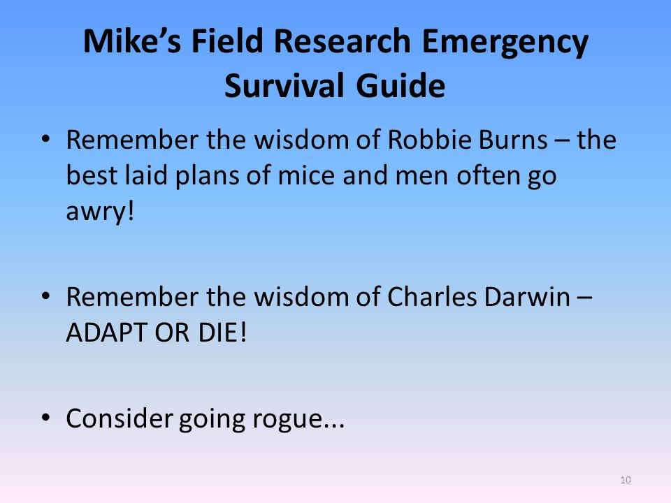 Mike's Field Research Emergency Survival Guide Remember the wisdom of Robbie Burns – the best laid plans of mice and men often go awry.