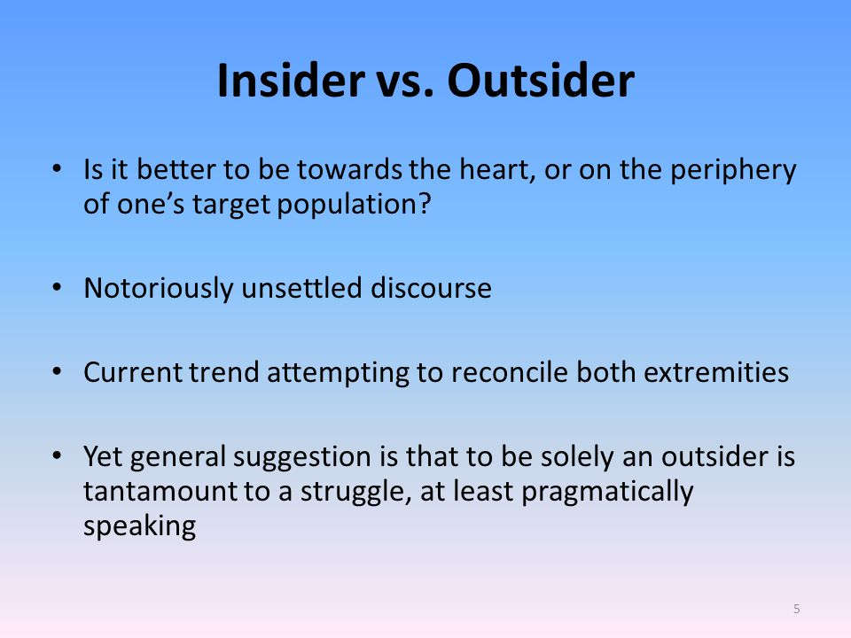 Insider vs. Outsider Is it better to be towards the heart, or on the periphery of one's target population? Notoriously unsettled discourse Current tre