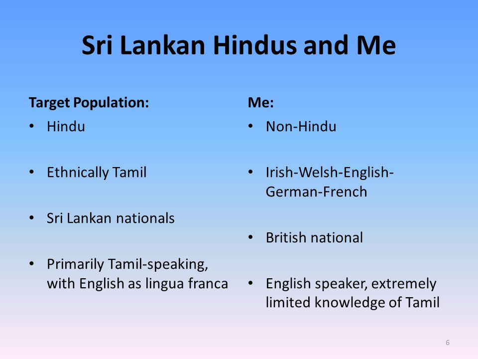 Sri Lankan Hindus and Me Target Population: Hindu Ethnically Tamil Sri Lankan nationals Primarily Tamil-speaking, with English as lingua franca Me: Non-Hindu Irish-Welsh-English- German-French British national English speaker, extremely limited knowledge of Tamil 6