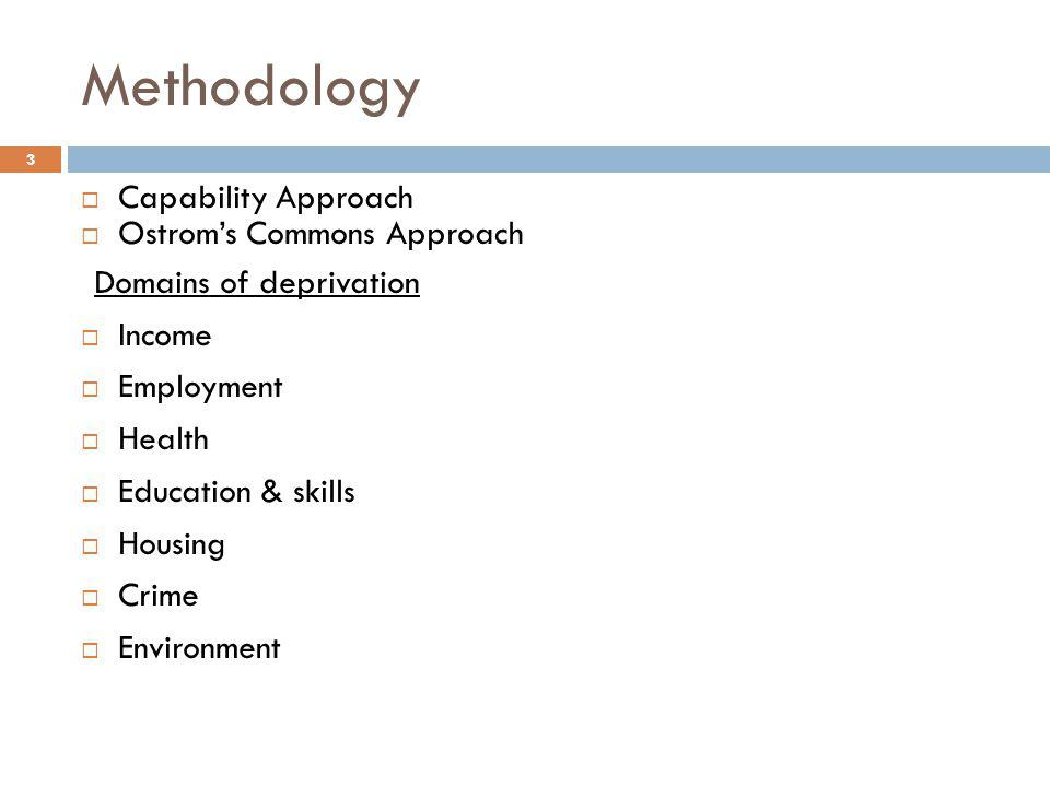 Methodology  Capability Approach  Ostrom's Commons Approach Domains of deprivation  Income  Employment  Health  Education & skills  Housing  C