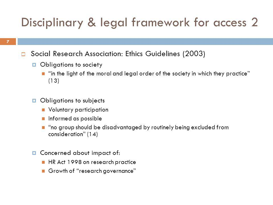 "Disciplinary & legal framework for access 2  Social Research Association: Ethics Guidelines (2003)  Obligations to society ""in the light of the mora"