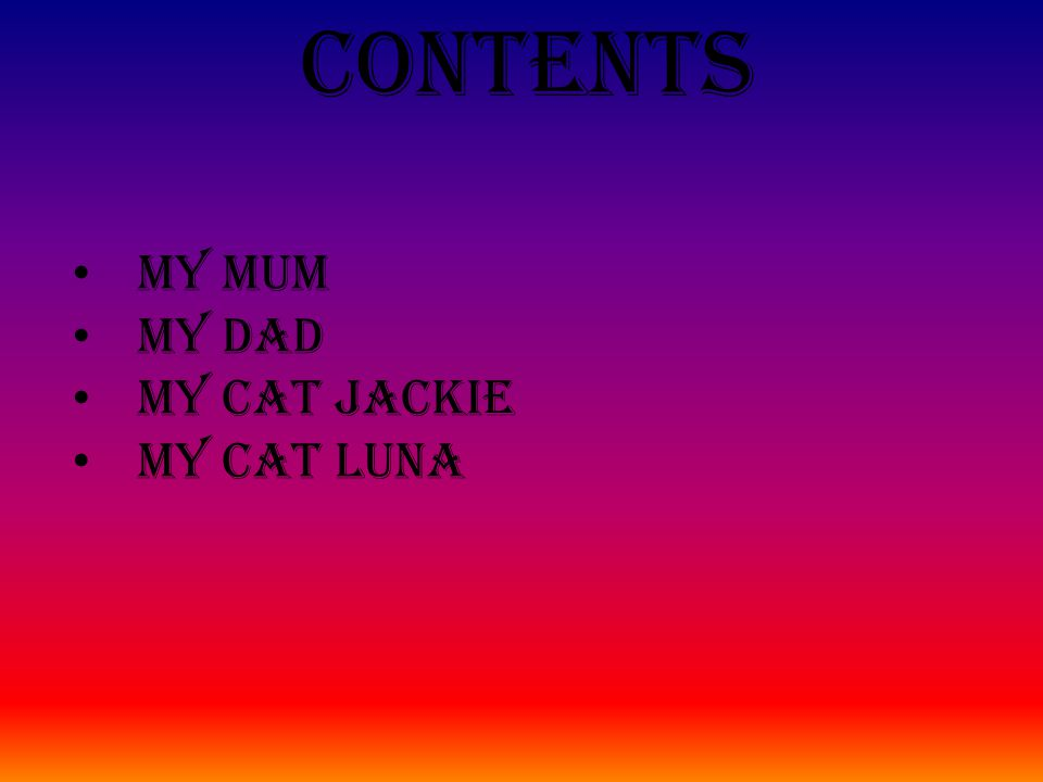 Contents My mum My dad My cat Jackie My cat Luna