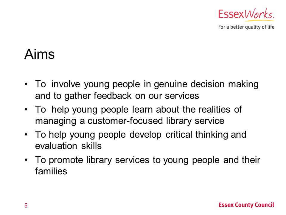 Aims To involve young people in genuine decision making and to gather feedback on our services To help young people learn about the realities of managing a customer-focused library service To help young people develop critical thinking and evaluation skills To promote library services to young people and their families 5