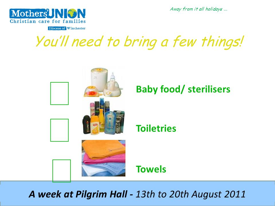 Away from it all holidays... A week at Pilgrim Hall - 13th to 20th August 2011 You'll need to bring a few things! Baby food/ sterilisers Toiletries To