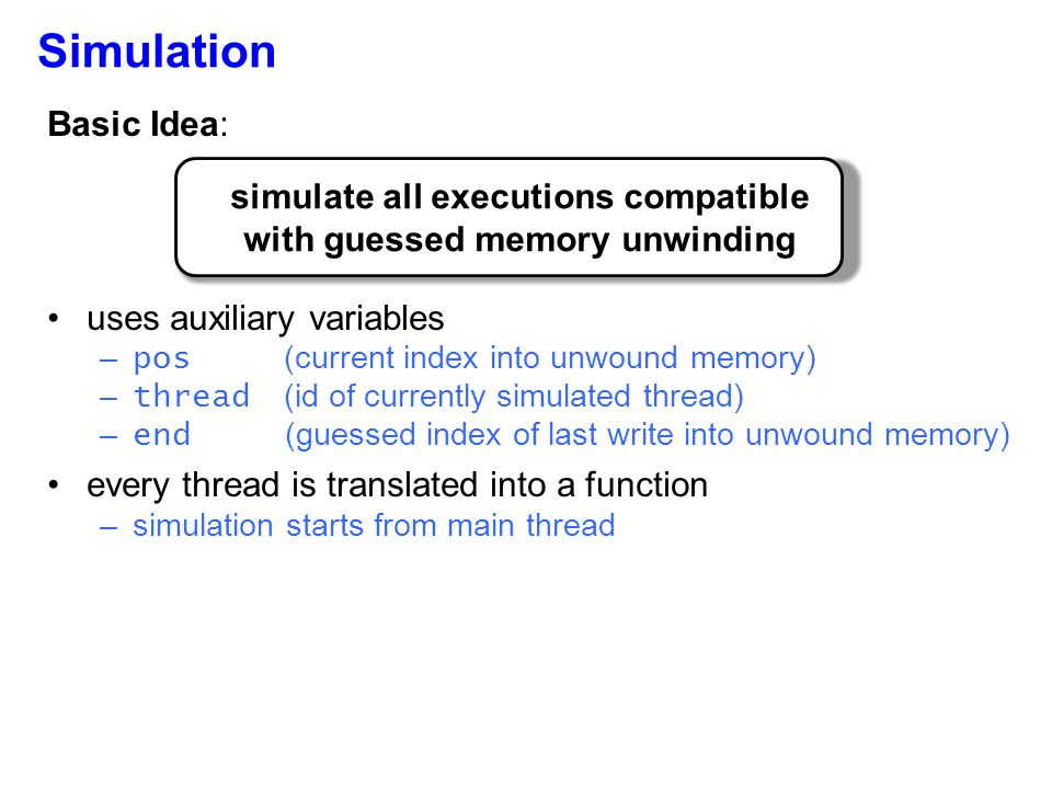 Basic Idea: uses auxiliary variables – pos (current index into unwound memory) – thread (id of currently simulated thread) – end (guessed index of last write into unwound memory) every thread is translated into a function –simulation starts from main thread Simulation simulate all executions compatible with guessed memory unwinding