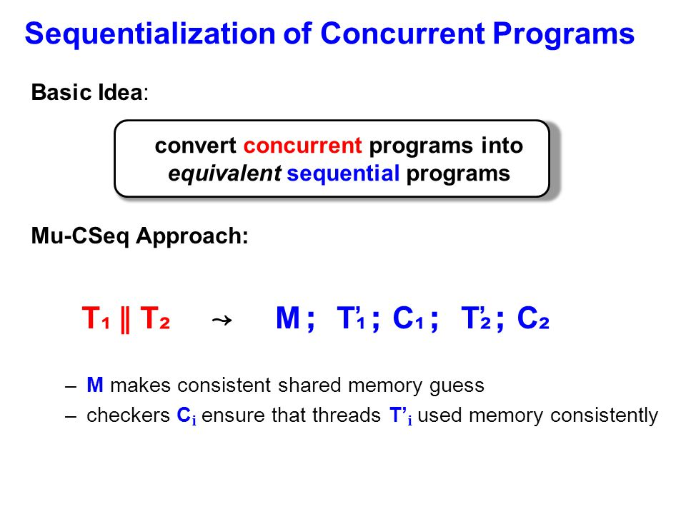 Sequentialization of Concurrent Programs Basic Idea: Mu-CSeq Approach: T ₁ ∥ T ₂ ↝ M ; T ̕₁ ; C ₁ ; T ̕₂ ; C ₂ –M makes consistent shared memory guess –checkers C ensure that threads T' used memory consistently convert concurrent programs into equivalent sequential programs