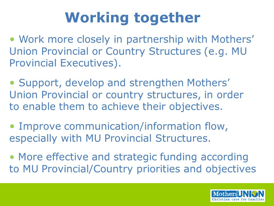 Working together Work more closely in partnership with Mothers' Union Provincial or Country Structures (e.g. MU Provincial Executives). Support, devel