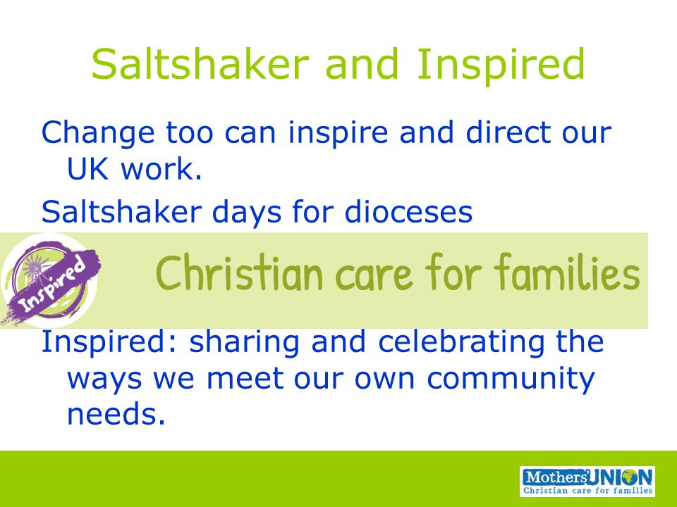 Saltshaker and Inspired Change too can inspire and direct our UK work. Saltshaker days for dioceses Inspired: sharing and celebrating the ways we meet
