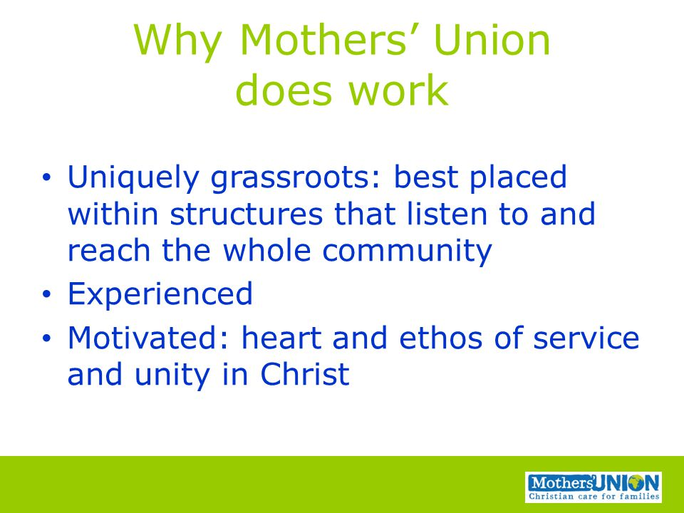 Why Mothers' Union does work Uniquely grassroots: best placed within structures that listen to and reach the whole community Experienced Motivated: he