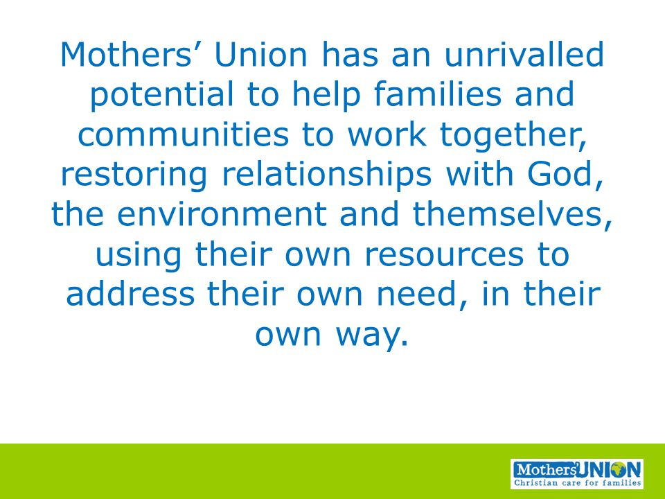Mothers' Union has an unrivalled potential to help families and communities to work together, restoring relationships with God, the environment and themselves, using their own resources to address their own need, in their own way.