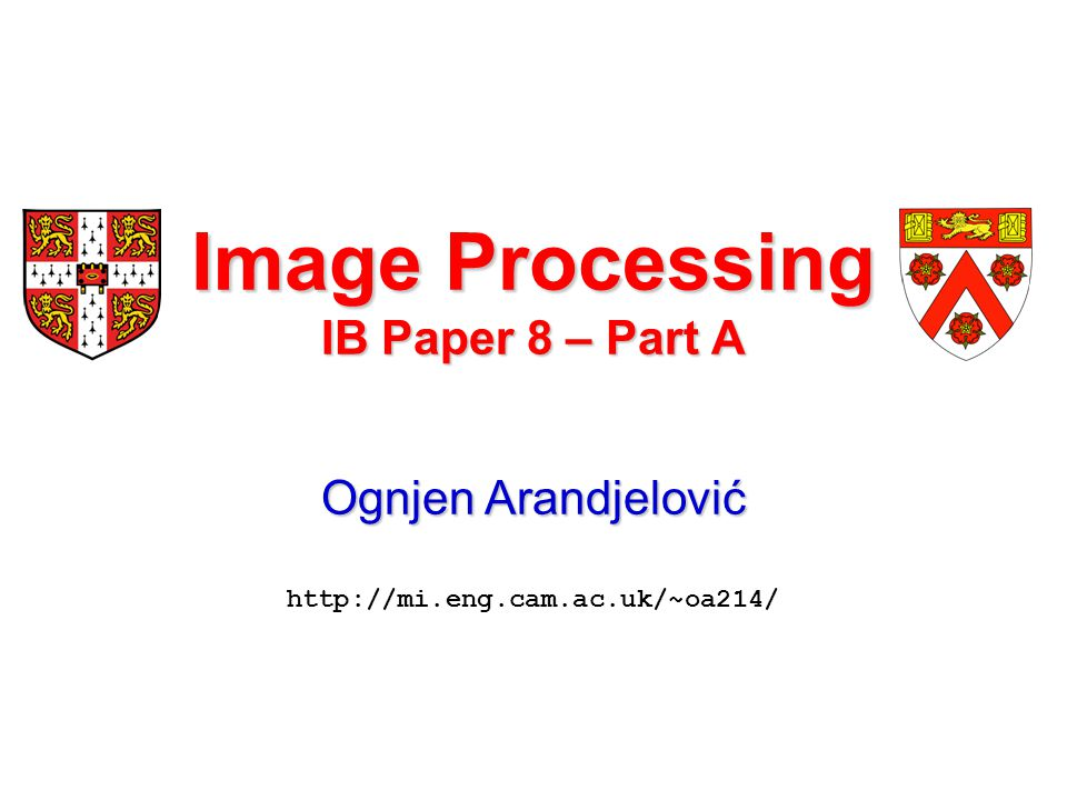 Image Processing IB Paper 8 – Part A Ognjen Arandjelović Ognjen Arandjelović http://mi.eng.cam.ac.uk/~oa214/