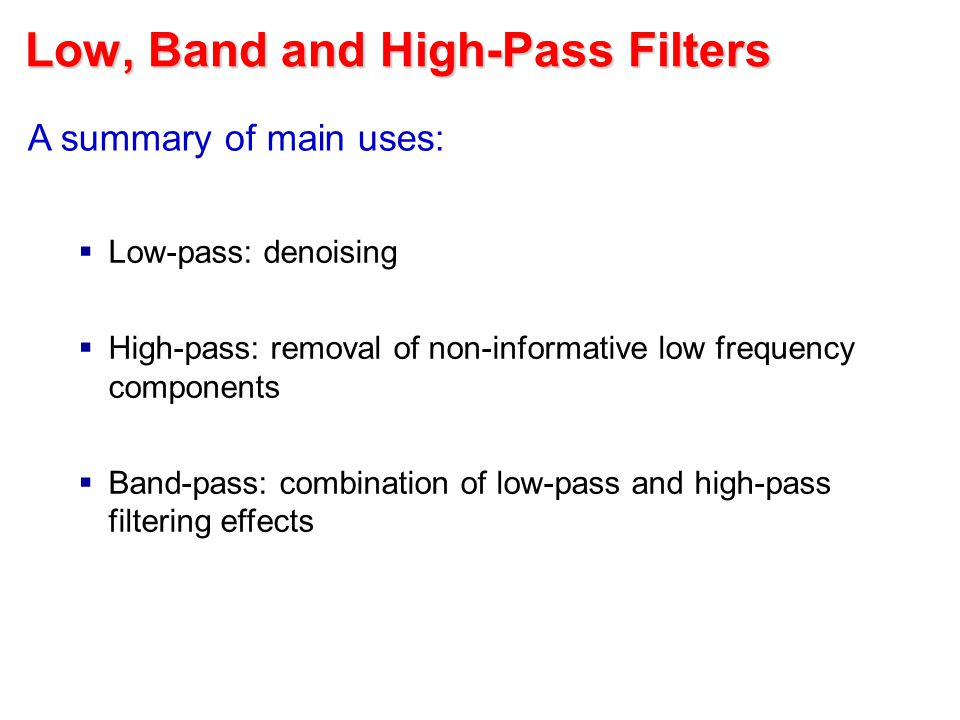 Low, Band and High-Pass Filters A summary of main uses:  Low-pass: denoising  High-pass: removal of non-informative low frequency components  Band-pass: combination of low-pass and high-pass filtering effects