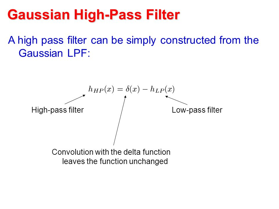Gaussian High-Pass Filter A high pass filter can be simply constructed from the Gaussian LPF: Convolution with the delta function leaves the function unchanged High-pass filterLow-pass filter