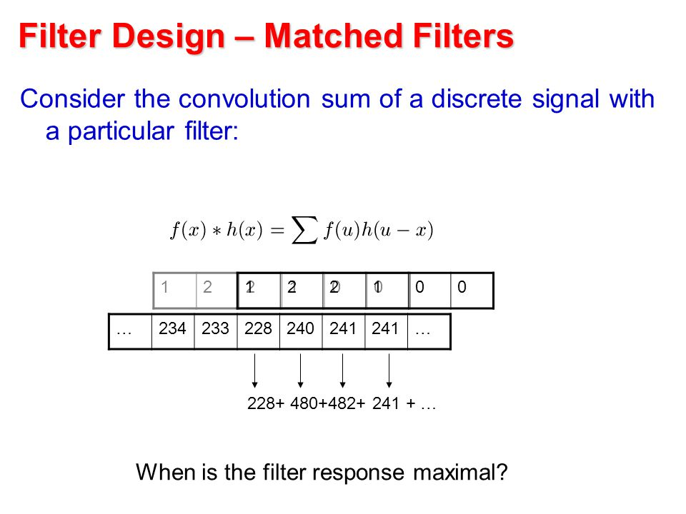 Filter Design – Matched Filters Consider the convolution sum of a discrete signal with a particular filter: When is the filter response maximal? …2342