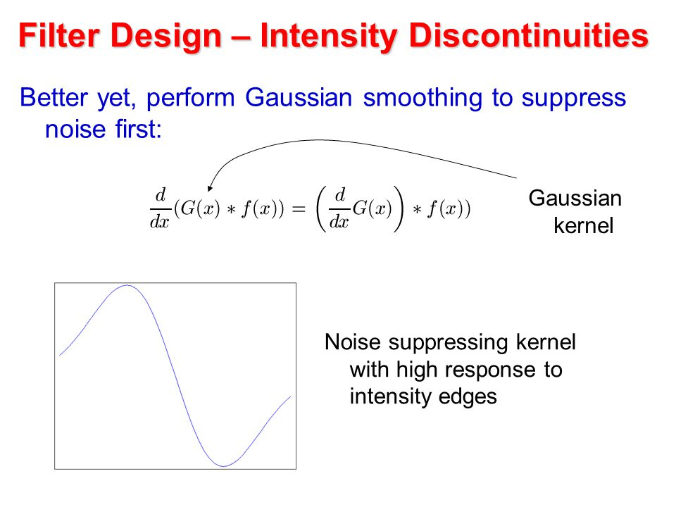 Filter Design – Intensity Discontinuities Better yet, perform Gaussian smoothing to suppress noise first: Noise suppressing kernel with high response to intensity edges Gaussian kernel