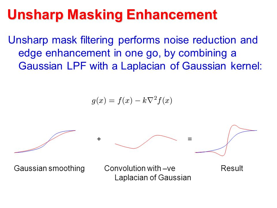 Unsharp Masking Enhancement Unsharp mask filtering performs noise reduction and edge enhancement in one go, by combining a Gaussian LPF with a Laplacian of Gaussian kernel: Gaussian smoothingConvolution with –ve Laplacian of Gaussian += Result