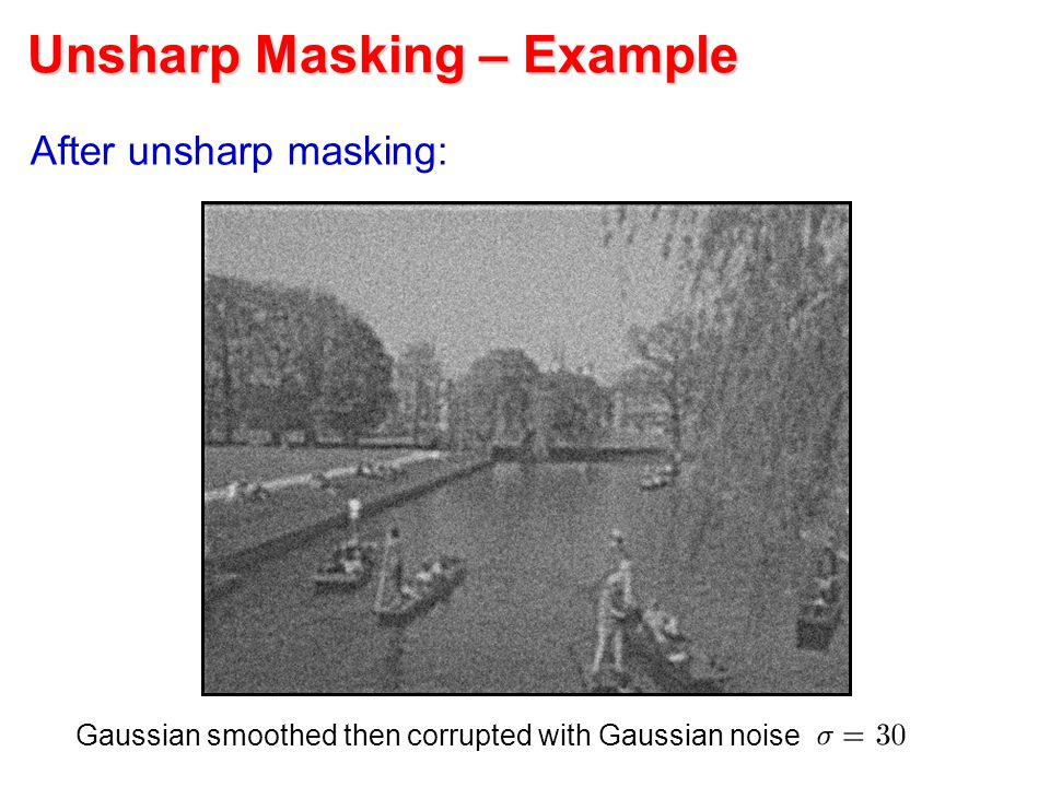 Unsharp Masking – Example After unsharp masking: Gaussian smoothed then corrupted with Gaussian noise