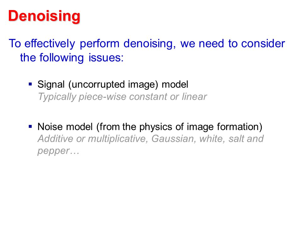 Denoising To effectively perform denoising, we need to consider the following issues:  Signal (uncorrupted image) model Typically piece-wise constant