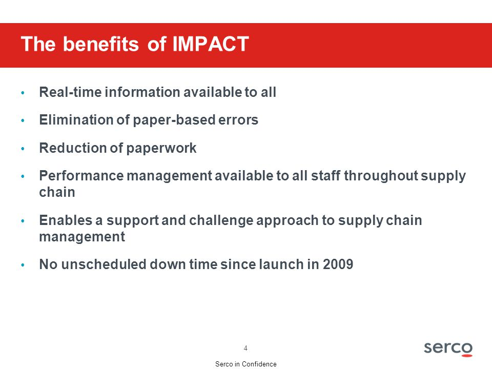 Serco in Confidence The benefits of IMPACT Real-time information available to all Elimination of paper-based errors Reduction of paperwork Performance management available to all staff throughout supply chain Enables a support and challenge approach to supply chain management No unscheduled down time since launch in 2009 4