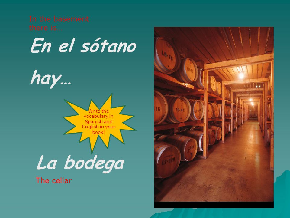 En el sótano hay… La bodega In the basement there is… The cellar Write the vocabulary in Spanish and English in your book!