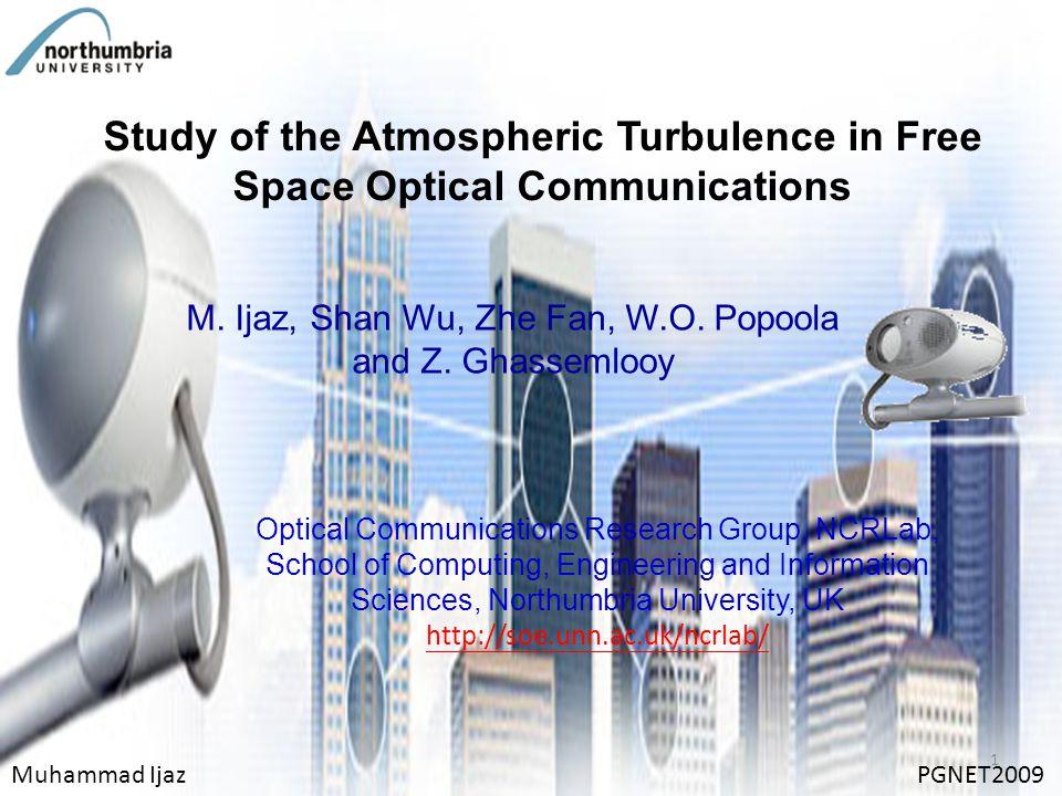 Study of the Atmospheric Turbulence in Free Space Optical Communications M. Ijaz, Shan Wu, Zhe Fan, W.O. Popoola and Z. Ghassemlooy Muhammad IjazPGNET