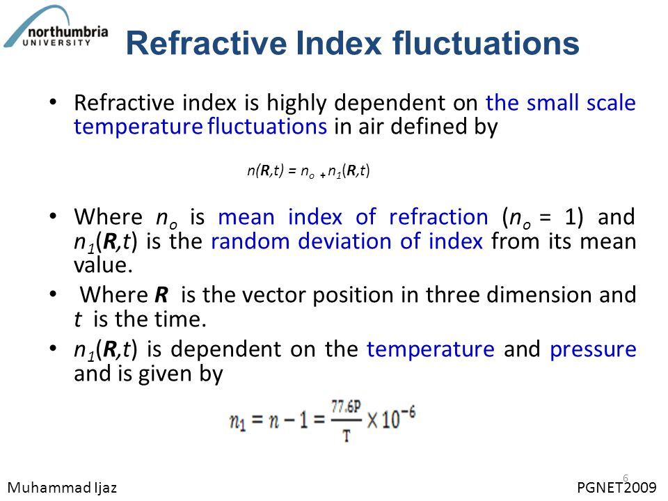 Refractive Index fluctuations Refractive index is highly dependent on the small scale temperature fluctuations in air defined by Where n o is mean index of refraction (n o = 1) and n 1 (R,t) is the random deviation of index from its mean value.