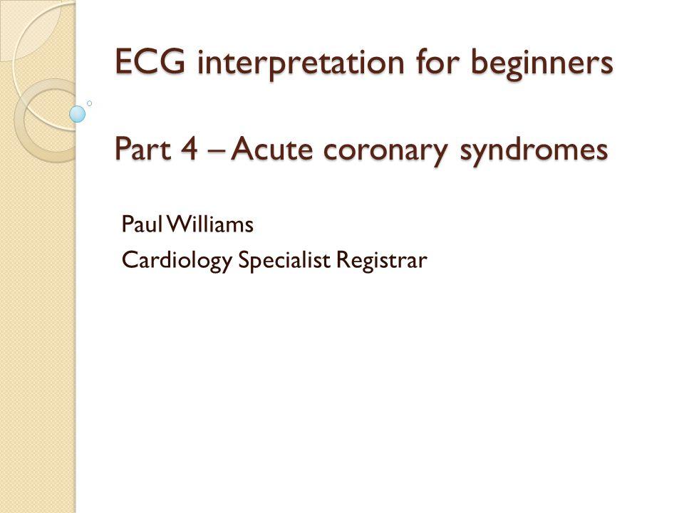 ECG interpretation for beginners Part 4 – Acute coronary syndromes Paul Williams Cardiology Specialist Registrar