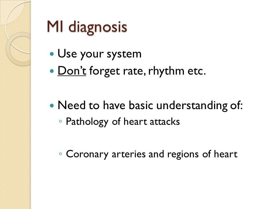 MI diagnosis Use your system Don't forget rate, rhythm etc. Need to have basic understanding of: ◦ Pathology of heart attacks ◦ Coronary arteries and
