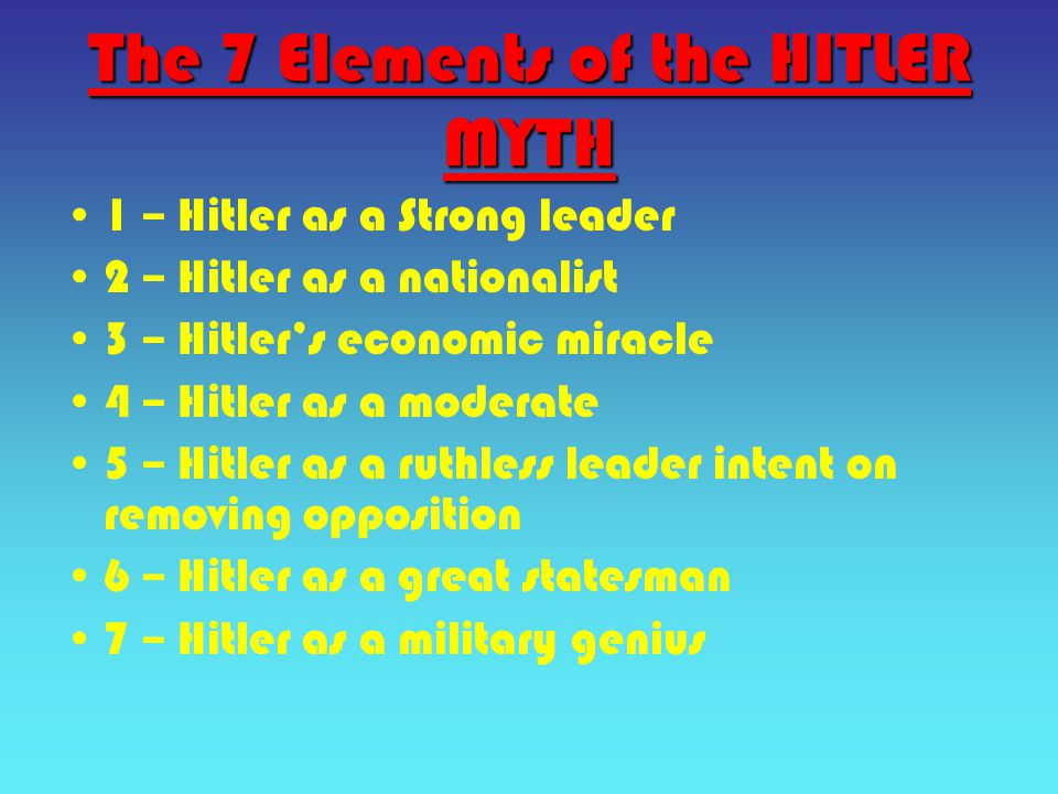The 7 Elements of the HITLER MYTH 1 – Hitler as a Strong leader 2 – Hitler as a nationalist 3 – Hitler's economic miracle 4 – Hitler as a moderate 5 – Hitler as a ruthless leader intent on removing opposition 6 – Hitler as a great statesman 7 – Hitler as a military genius