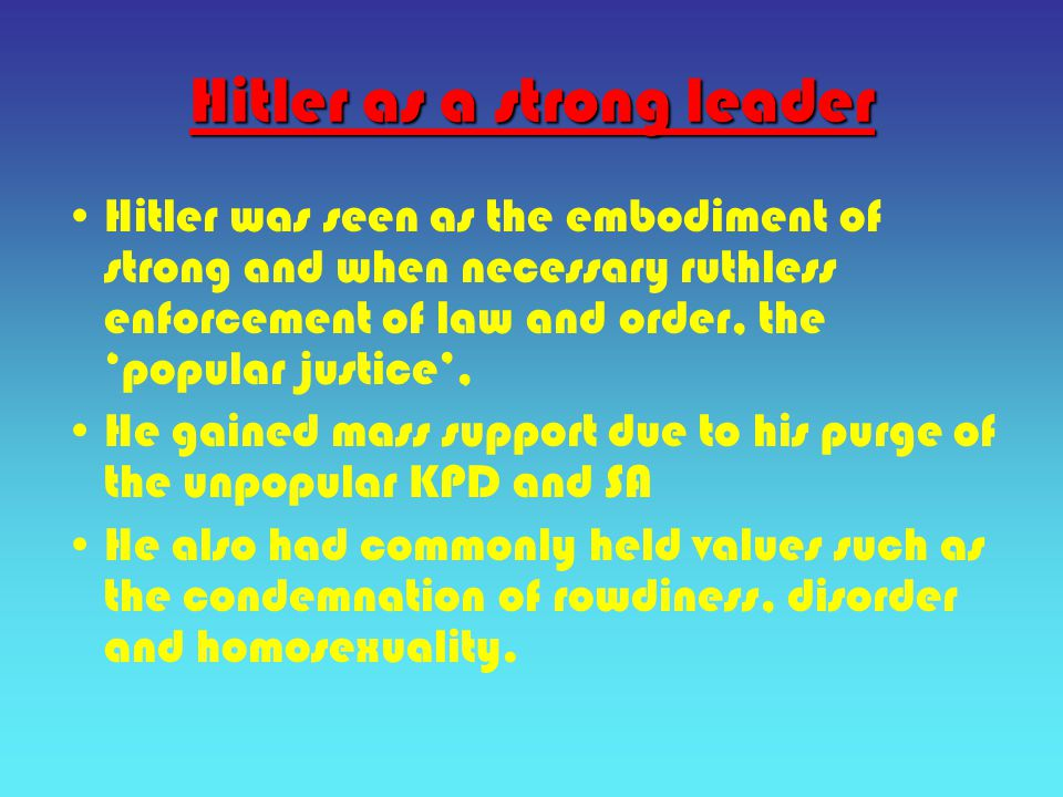 Hitler as a strong leader Hitler was seen as the embodiment of strong and when necessary ruthless enforcement of law and order, the 'popular justice', He gained mass support due to his purge of the unpopular KPD and SA He also had commonly held values such as the condemnation of rowdiness, disorder and homosexuality.