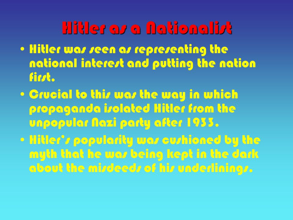 Hitler as a Nationalist Hitler was seen as representing the national interest and putting the nation first.