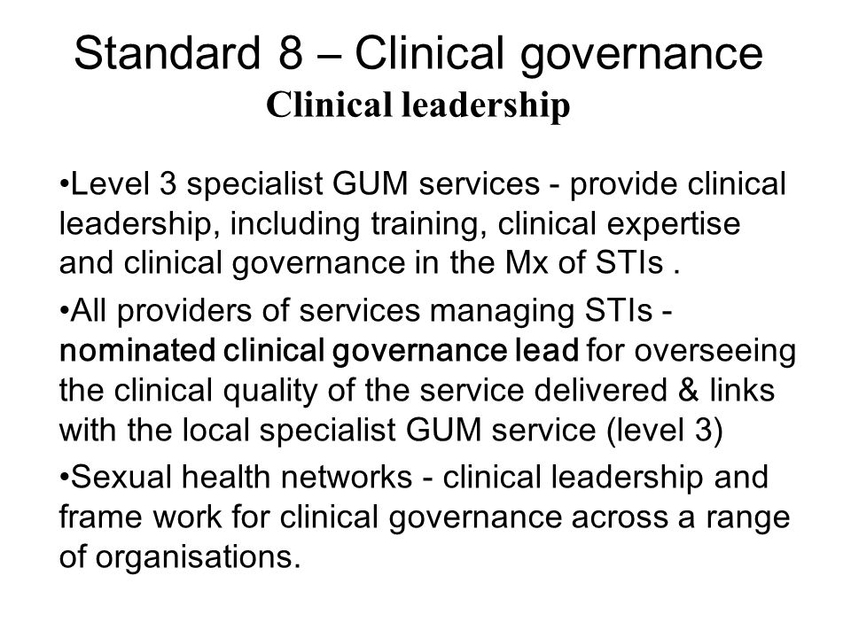 Standard 8 – Clinical governance Clinical leadership Level 3 specialist GUM services - provide clinical leadership, including training, clinical expertise and clinical governance in the Mx of STIs.