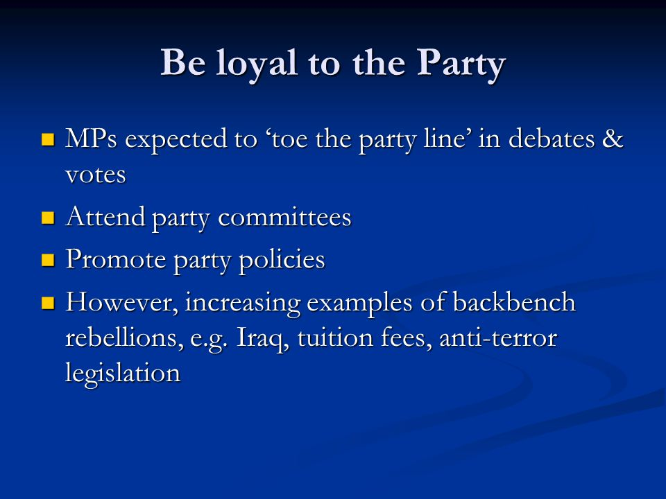 Be loyal to the Party MPs expected to 'toe the party line' in debates & votes MPs expected to 'toe the party line' in debates & votes Attend party committees Attend party committees Promote party policies Promote party policies However, increasing examples of backbench rebellions, e.g.