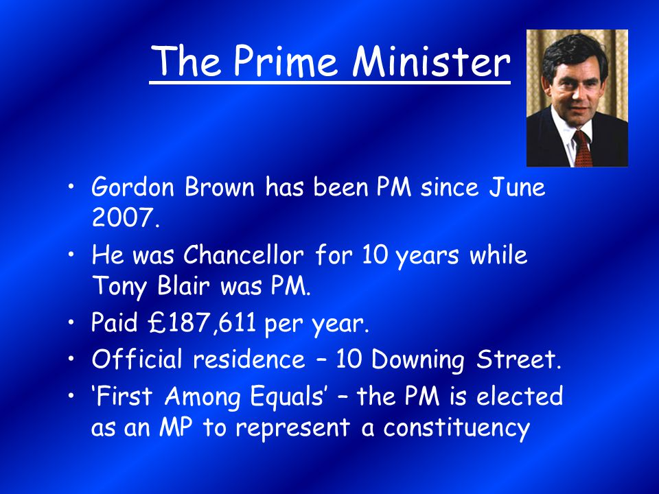 The Prime Minister Gordon Brown has been PM since June 2007. He was Chancellor for 10 years while Tony Blair was PM. Paid £187,611 per year. Official