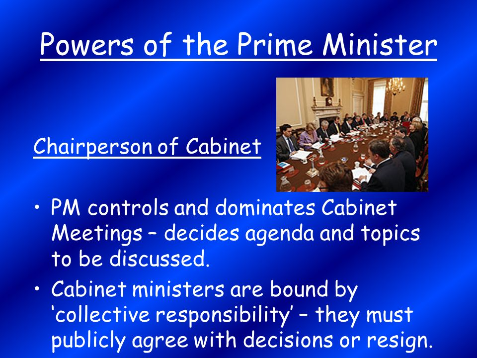 Powers of the Prime Minister Chairperson of Cabinet PM controls and dominates Cabinet Meetings – decides agenda and topics to be discussed. Cabinet mi