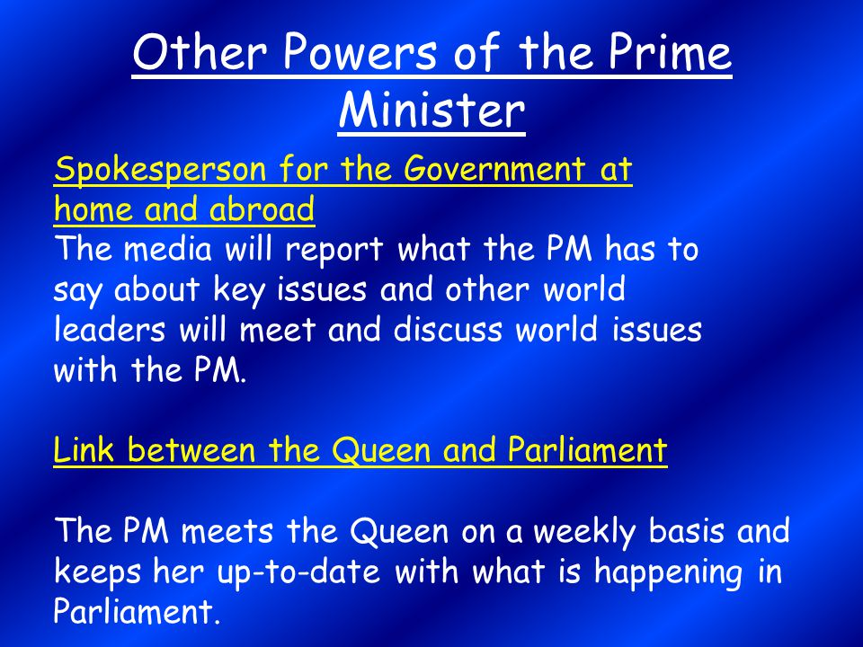 Other Powers of the Prime Minister Spokesperson for the Government at home and abroad The media will report what the PM has to say about key issues an