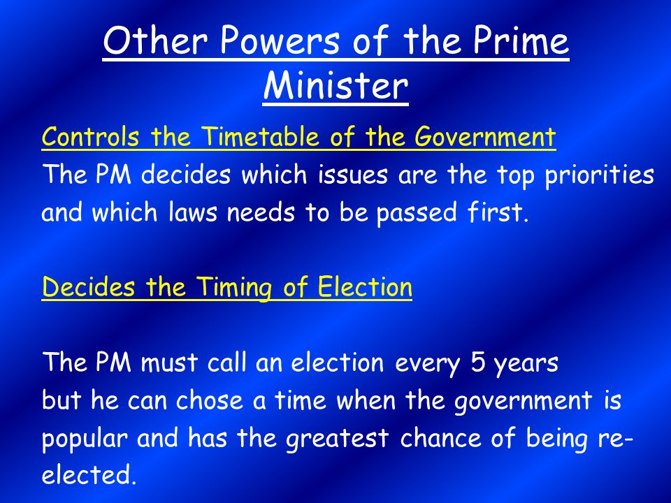 Other Powers of the Prime Minister Controls the Timetable of the Government The PM decides which issues are the top priorities and which laws needs to