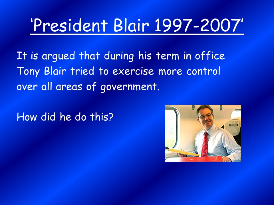 'President Blair 1997-2007' It is argued that during his term in office Tony Blair tried to exercise more control over all areas of government. How di
