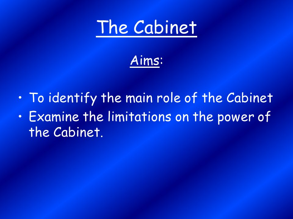 The Cabinet Aims: To identify the main role of the Cabinet Examine the limitations on the power of the Cabinet.