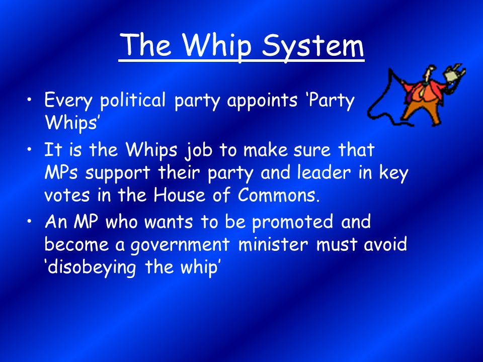 The Whip System Every political party appoints 'Party Whips' It is the Whips job to make sure that MPs support their party and leader in key votes in
