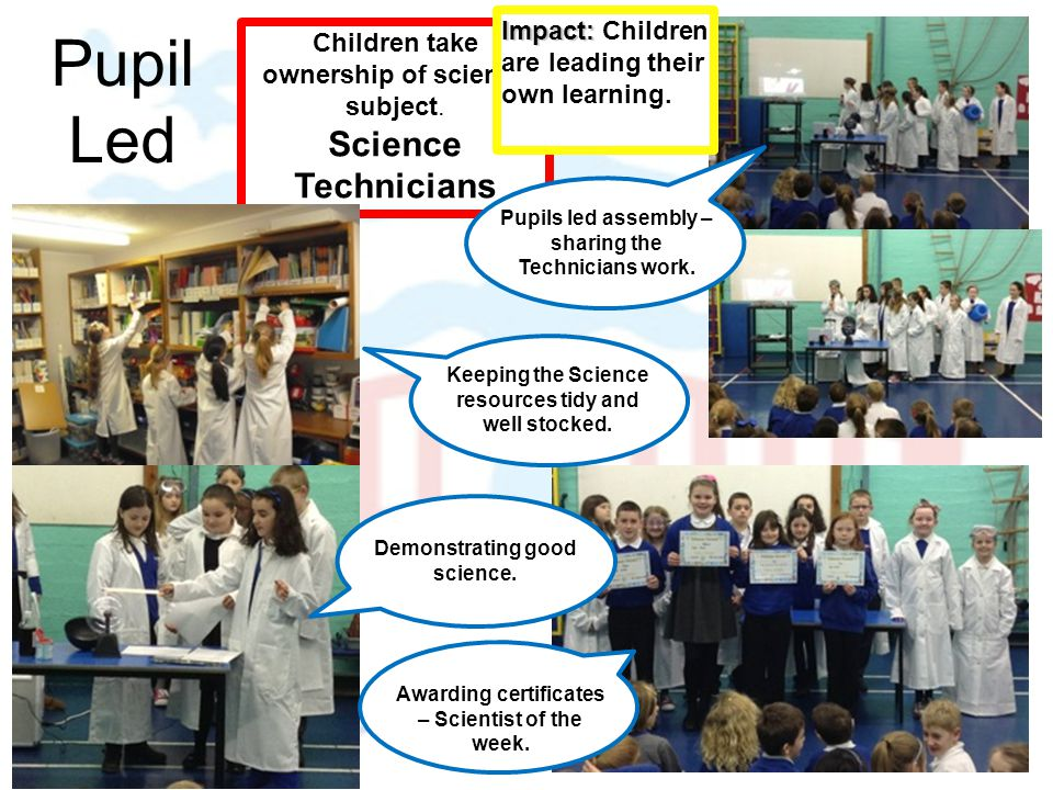 Pupil Led Children take ownership of science subject. Science Technicians Impact: Impact: Children are leading their own learning. Pupils led assembly