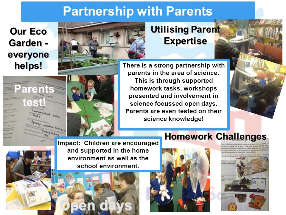 Partnership with Parents There is a strong partnership with parents in the area of science. This is through supported homework tasks, workshops presen