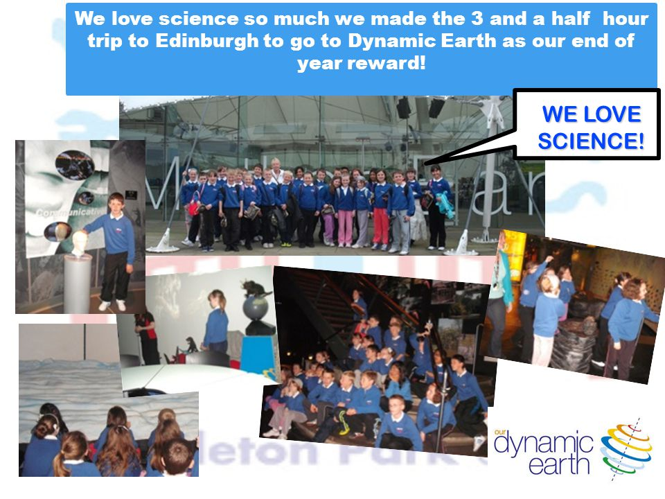 We love science so much we made the 3 and a half hour trip to Edinburgh to go to Dynamic Earth as our end of year reward! WE LOVE SCIENCE!