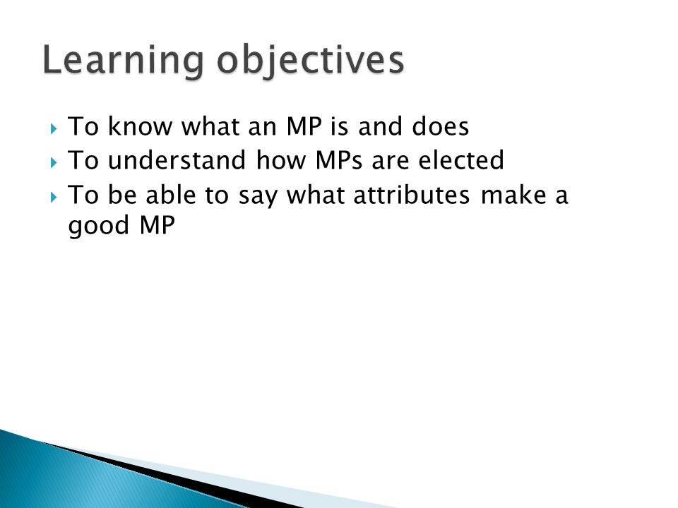  To know what an MP is and does  To understand how MPs are elected  To be able to say what attributes make a good MP