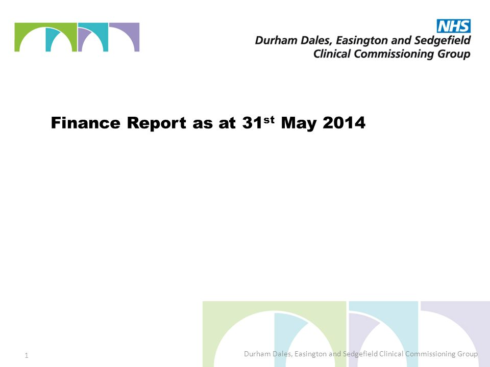 Finance Report as at 31 st May 2014 Durham Dales, Easington and Sedgefield Clinical Commissioning Group 1